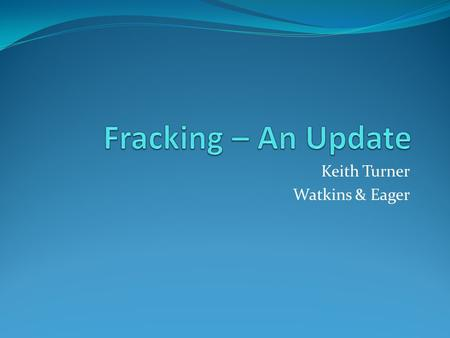 Keith Turner Watkins & Eager. The Issues Water usage Fracking fluid disclosure Infrastructure – lack of Transportation – direct Support – indirect Fracking.