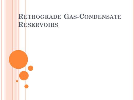 R ETROGRADE G AS -C ONDENSATE R ESERVOIRS. F ORMING DEW DROPS A gas condensate is a single-phase fluid at original reservoir conditions. It consists predominantly.