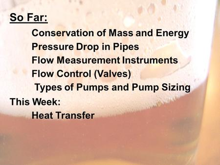 So Far: Conservation of Mass and Energy Pressure Drop in Pipes Flow Measurement Instruments Flow Control (Valves) Types of Pumps and Pump Sizing This Week: