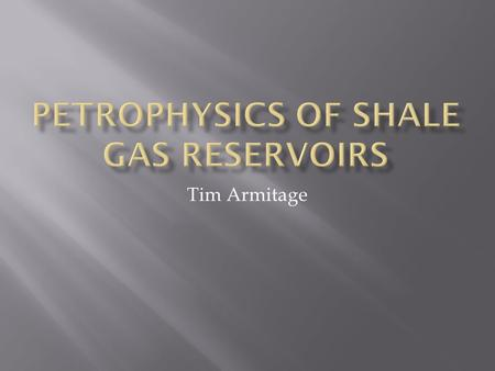 Tim Armitage.  Shale Gas Reservoir's  The problems with Shale Reservoirs  What is needed to Create a usable model  Possible solutions to Porosity.