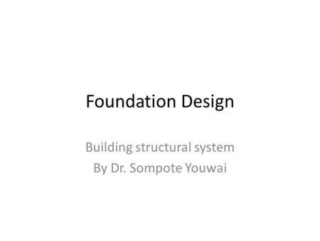 Foundation Design Building structural system By Dr. Sompote Youwai.