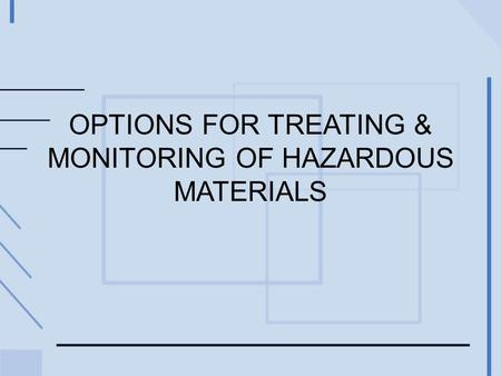 OPTIONS FOR TREATING & MONITORING OF HAZARDOUS MATERIALS.