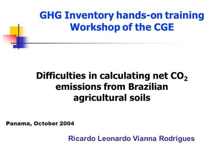 GHG Inventory hands-on training Workshop of the CGE Ricardo Leonardo Vianna Rodrigues Difficulties in calculating net CO 2 emissions from Brazilian agricultural.