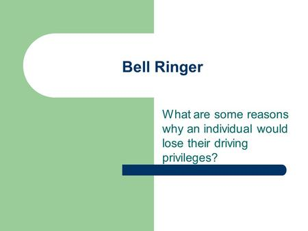 What are some reasons why an individual would lose their driving privileges? Bell Ringer.