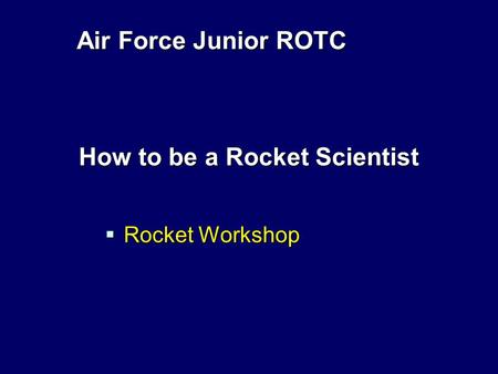 Air Force Junior ROTC How to be a Rocket Scientist  Rocket Workshop.