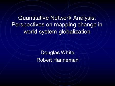 Quantitative Network Analysis: Perspectives on mapping change in world system globalization Douglas White Robert Hanneman.