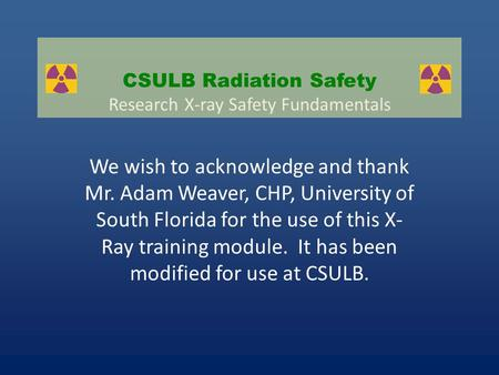 We wish to acknowledge and thank Mr. Adam Weaver, CHP, University of South Florida for the use of this <strong>X</strong>- <strong>Ray</strong> training module. It has been modified for.