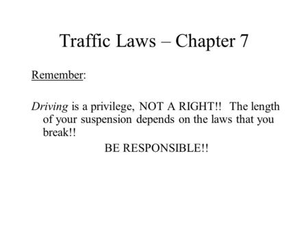 Traffic Laws – Chapter 7 Remember: Driving is a privilege, NOT A RIGHT!! The length of your suspension depends on the laws that you break!! BE RESPONSIBLE!!