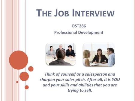 T HE J OB I NTERVIEW OST286 Professional Development Think of yourself as a salesperson and sharpen your sales pitch. After all, it is YOU and your skills.