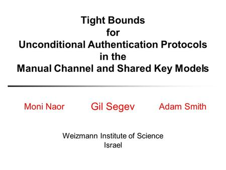 Tight Bounds for Unconditional Authentication Protocols in the Moni Naor Gil Segev Adam Smith Weizmann Institute of Science Israel Modeland Shared KeyManual.