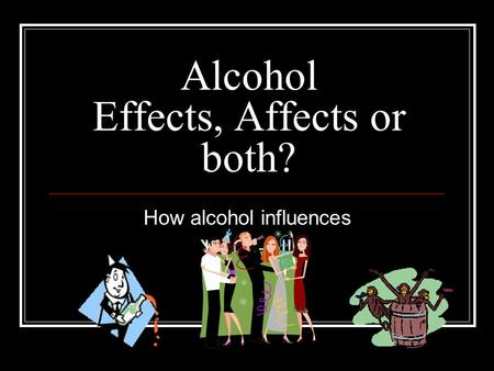 Alcohol Effects, Affects or both? How alcohol influences Y - O – U!