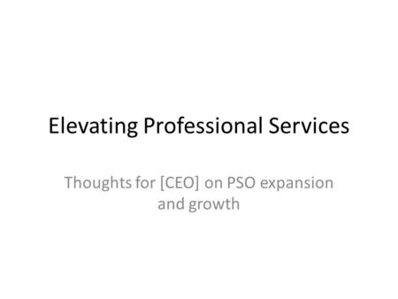 Elevating Professional Services Thoughts for [CEO] on PSO expansion and growth.