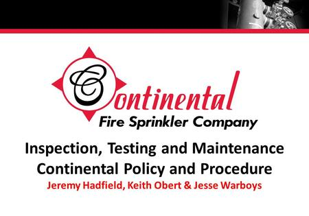 Inspection, <strong>Testing</strong> and Maintenance Continental Policy and <strong>Procedure</strong> Jeremy Hadfield, Keith Obert & Jesse Warboys.