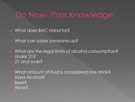  What does BAC stand for?  What can sober someone up?  What are the legal limits of alcohol consumption?  Under 21?  21 and over?  What amount of.