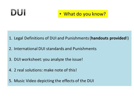 What do you know? 1.Legal Definitions of DUI and Punishments (handouts provided!) 2.International DUI standards and Punishments 3.DUI worksheet: you analyze.