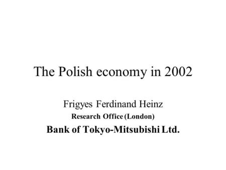 The Polish economy in 2002 Frigyes Ferdinand Heinz Research Office (London) Bank of Tokyo-Mitsubishi Ltd.