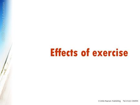 Effects of exercise © 2006 Pearson Publishing Tel 01223 350555.
