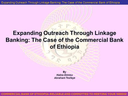 COMMERCIAL BANK OF ETHIOPIA-RELIABLE AND COMMITTED TO MEETING YOUR NEEDS! MANAGING PROBLEM LOANS IN ETHIOPIA BY GEZAHEGN YILMA Expanding Outreach Through.