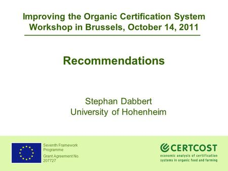 Seventh Framework Programme Grant Agreement No. 207727 Improving the Organic Certification System Workshop in Brussels, October 14, 2011 Recommendations.