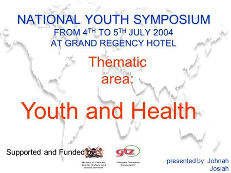 NATIONAL YOUTH SYMPOSIUM FROM 4 TH TO 5 TH JULY 2004 AT GRAND REGENCY HOTEL Youth and Health presented by: Johnah Josiah Thematic area: Supported and Funded.