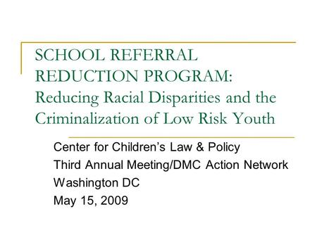 SCHOOL REFERRAL REDUCTION PROGRAM: Reducing Racial Disparities and the Criminalization of Low Risk Youth Center for Children's Law & Policy Third Annual.