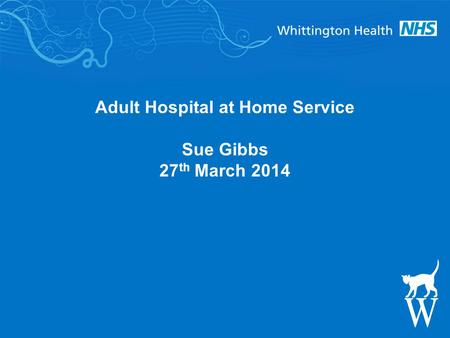 Adult Hospital at Home Service Sue Gibbs 27 th March 2014.