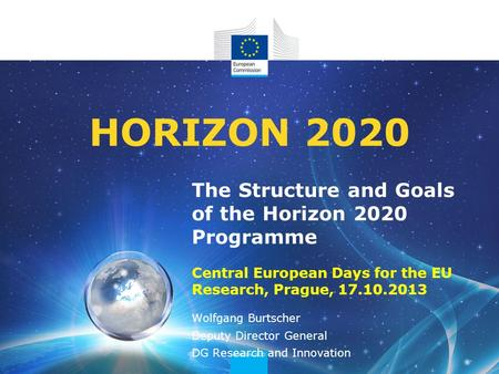 The Structure and Goals of the Horizon 2020 Programme Central European Days for the EU Research, Prague, 17.10.2013 HORIZON 2020 Wolfgang Burtscher Deputy.