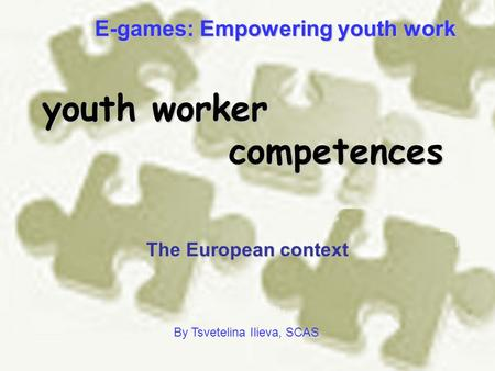 Youth worker competences The European context By Tsvetelina Ilieva, SCAS E-games: Empowering youth work.