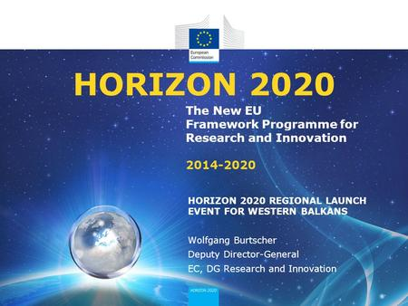 The New EU Framework Programme for Research and Innovation 2014-2020 HORIZON 2020 HORIZON 2020 REGIONAL LAUNCH EVENT FOR WESTERN BALKANS Wolfgang Burtscher.