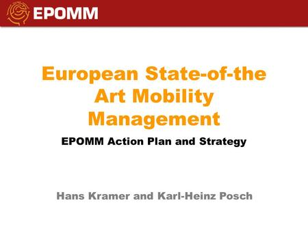 European State-of-the Art Mobility Management EPOMM Action Plan and Strategy Hans Kramer and Karl-Heinz Posch.