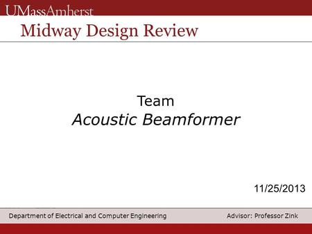 1 Department of Electrical and Computer Engineering Advisor: Professor Zink Team Acoustic Beamformer Midway Design Review 11/25/2013.