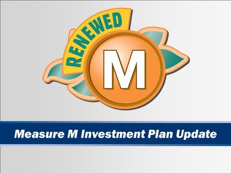 1 Measure M Investment Plan Update. 2 Measure M: A Contract With the Voters Approved by 55 percent of voters in November 1990 after two failures One-half.