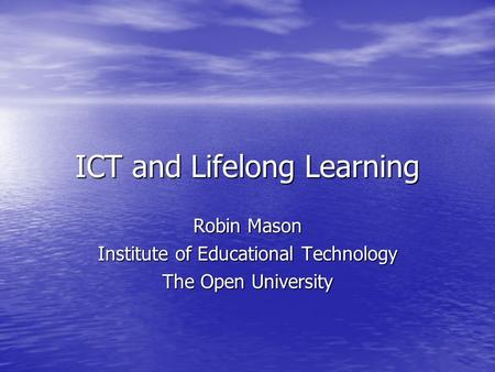 ICT and Lifelong Learning Robin Mason Institute of Educational Technology The Open University.