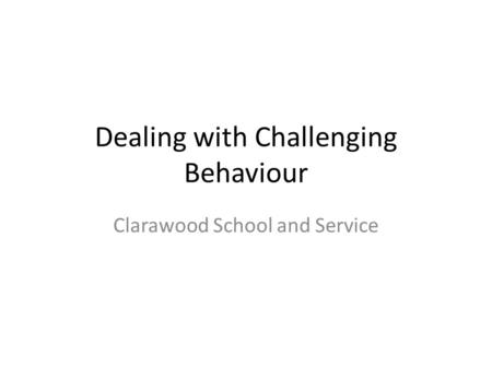 Dealing with Challenging Behaviour Clarawood School and Service.