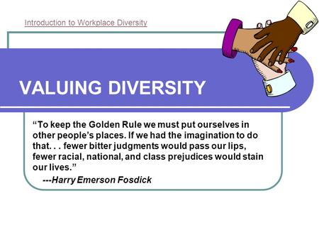 "VALUING DIVERSITY ""To keep the Golden Rule we must put ourselves in other people's places. If we had the imagination to do that... fewer bitter judgments."