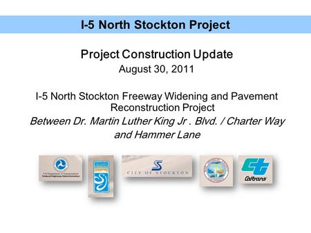 Project Construction Update August 30, 2011 I-5 North Stockton Freeway Widening and Pavement Reconstruction Project Between Dr. Martin Luther King Jr.