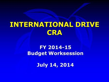 INTERNATIONAL DRIVE CRA FY 2014-15 Budget Worksession July 14, 2014.