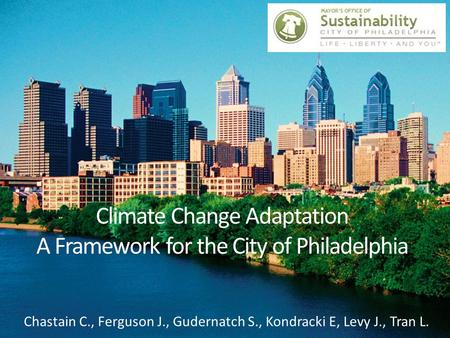 Climate Change Adaptation A Framework for the City of Philadelphia Chastain C., Ferguson J., Gudernatch S., Kondracki E, Levy J., Tran L.