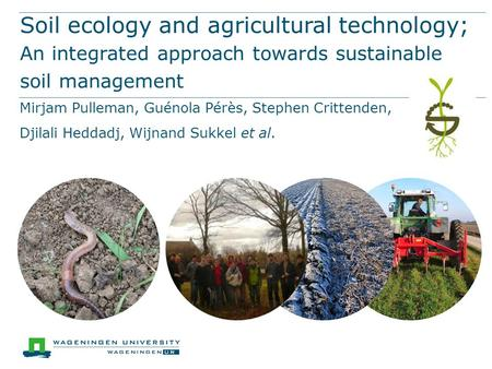 Soil ecology and agricultural technology; An integrated approach towards sustainable soil management Mirjam Pulleman, Guénola Pérès, Stephen Crittenden,