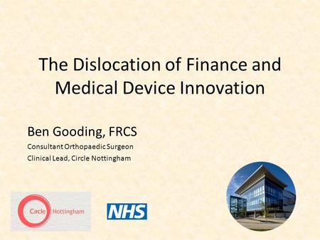 The Dislocation of Finance and Medical Device Innovation Ben Gooding, FRCS Consultant Orthopaedic Surgeon Clinical Lead, Circle Nottingham.