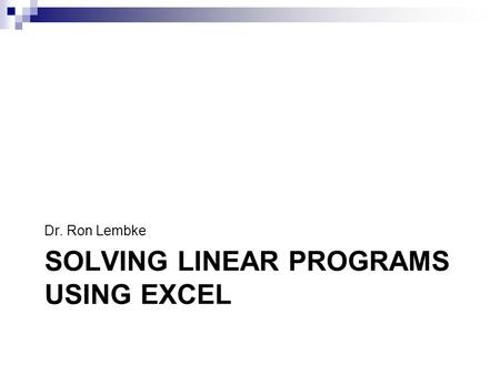 SOLVING LINEAR PROGRAMS USING EXCEL Dr. Ron Lembke.