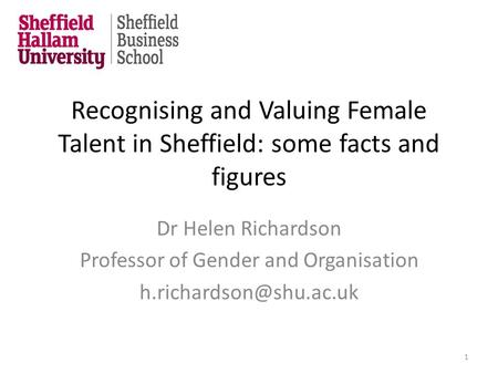 Recognising and Valuing Female Talent in Sheffield: some facts and figures Dr Helen Richardson Professor of Gender and Organisation