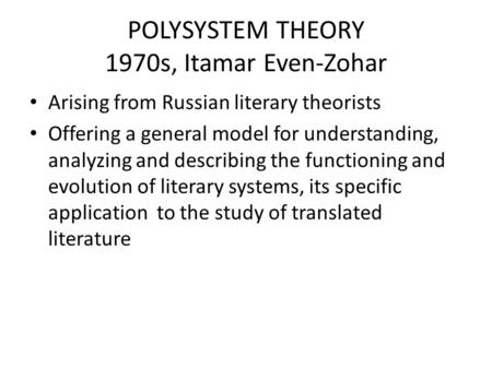 POLYSYSTEM THEORY 1970s, Itamar Even-Zohar Arising from Russian literary theorists Offering a general model for understanding, analyzing and describing.