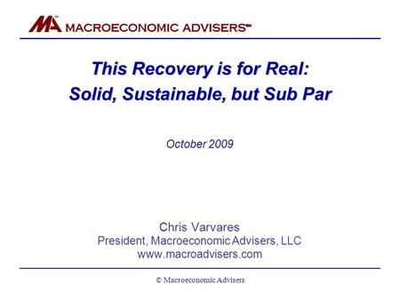 This Recovery is for Real: Solid, Sustainable, but Sub Par October 2009 Chris Varvares President, Macroeconomic Advisers, LLC www.macroadvisers.com © Macroeconomic.