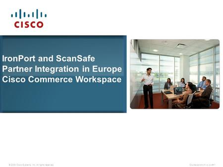 © 2009 Cisco Systems, Inc. All rights reserved.Course acronym vx.x—#-1 IronPort and ScanSafe Partner Integration in Europe Cisco Commerce Workspace.
