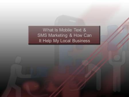 What Is Mobile Text & SMS Marketing & How Can It Help My Local Business.