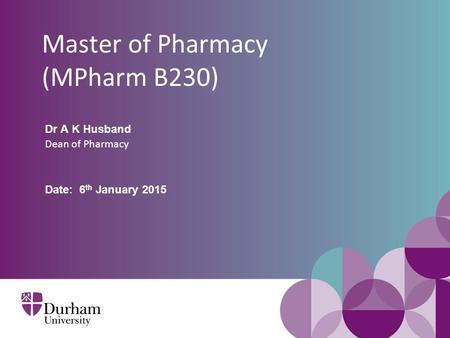 Master of Pharmacy (MPharm B230) Dr A K Husband Dean of Pharmacy Date: 6 th January 2015.