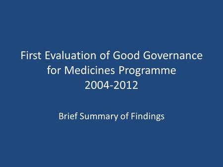 First Evaluation of Good Governance for Medicines Programme 2004-2012 Brief Summary of Findings.