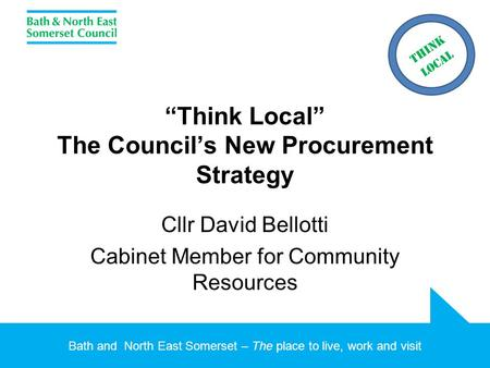 "Bath and North East Somerset – The place to live, work and visit ""Think Local"" The Council's New Procurement Strategy Cllr David Bellotti Cabinet Member."