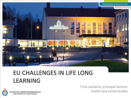 EU CHALLENGES IN LIFE LONG LEARNING Tiina Lautamo, principal lecturer Health and social studies.